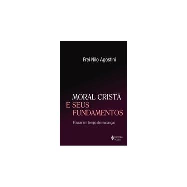Moral Cristã e Seus Fundamentos. Educar em Tempo de Mudanças - Frei Nilo Agostini - 9788532652805