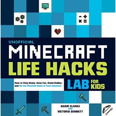 Unofficial Minecraft Life Hacks Lab for Kids: How to Stay Sharp, Have Fun, Avoid Bullies, and Be the Creative Ruler of Your Universe: 20