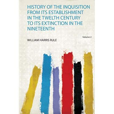 History of the Inquisition from Its Establishment in the Twelth Century to Its Extinction in the Nineteenth