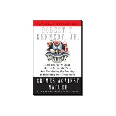 Crimes Against Nature: How George W. Bush and His Corporate Pals Are Plundering the Country and Hijacking Our Democracy - Robert F. Kennedy Jr. - 9780060746889