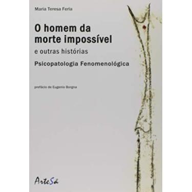 Homem da Morte Impossível e Outras Histórias. Psicopatologia Fenomenológica - Maria Teresa Ferla - 9788588009189