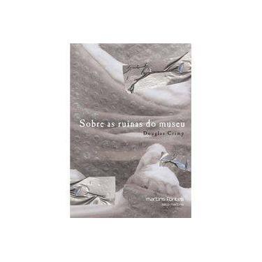 Sobre As Ruínas do Museu - 2ª Ed. 2015 - Crimp, Douglas - 9788580632330