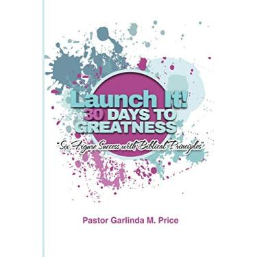 Launch It! 30 Days to Greatness: Six-Figure Success with Biblical Principles: Launch It! 30 Days to Greatness: Six-Figure Success with Biblical Principles