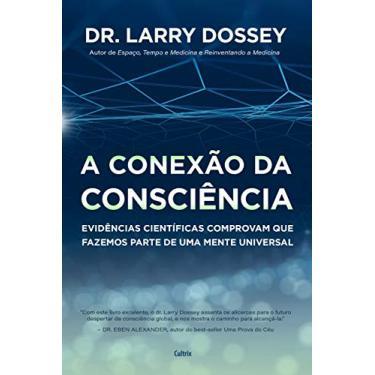 A Conexão da Consciência: Evidências Científicas Comprovam que Fazemos Parte de uma Mente Universal - Larry Dossey - 9788531614583