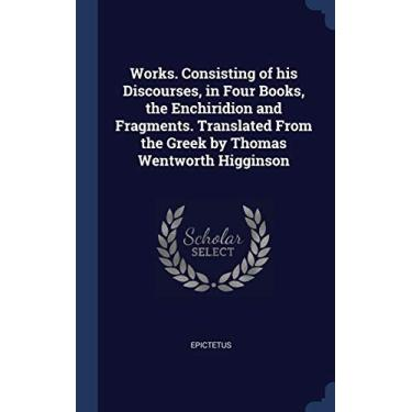 Works. Consisting of his Discourses, in Four Books, the Enchiridion and Fragments. Translated From the Greek by Thomas Wentworth Higginson