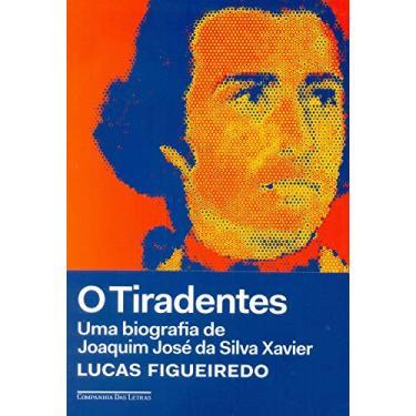 O Tiradentes - Uma Biografia De Joaquim José Da Silva Xavier - Figueiredo,lucas - 9788535931365