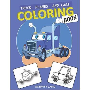 Truck, Planes, and Cars COLORING BOOK: My Best Toddler Coloring Book: Big Activity Workbook for Toddlers & Kids preschooler for Boys, Girls size 8.5 x 11 inch (Kids coloring activity books)