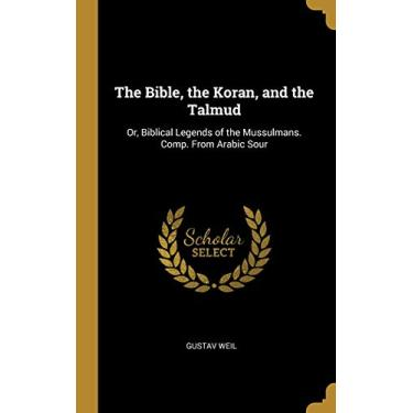 The Bible, the Koran, and the Talmud: Or, Biblical Legends of the Mussulmans. Comp. From Arabic Sour