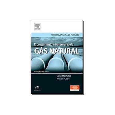 Processamento e Transmissão de Gás Natural - Série Engenharia de Petróleo - Mokhatab, Saeid; Poe, William A. - 9788535271331