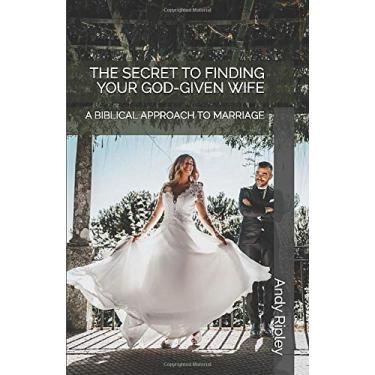 The Secret to Finding Your God-Given Wife: A Biblical Approach to Marriage
