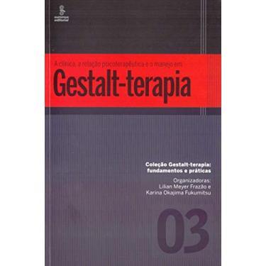 A Clínica, A Relação Psicoterapêutica e o Manejo Em Gestalt-Terapia - Col. Gestalt-Terapia - Fundame - Fukumitsu, Karina Okajima; Frazão, Lilian Meyer - 9788532310040