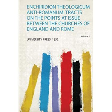 Enchiridion Theologicum Anti-Romanum: Tracts on the Points at Issue Between the Churches of England and Rome
