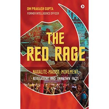 The Red Rage: Naxalite-Maoist Movement, Revelations and Unknown Facts