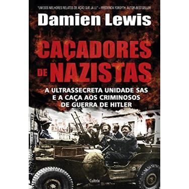 Caçadores de Nazistas - A Ultrassecreta Unidade Sas e A Caça Aos Criminosos de Guerra de Hitler - Lewis, Damien - 9788531613524