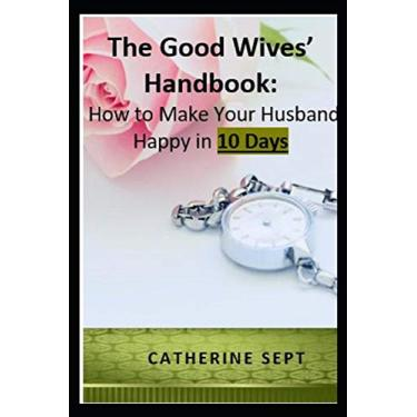 The Good Wives' Handbook: How to make your Husband Happy in 10 days or less