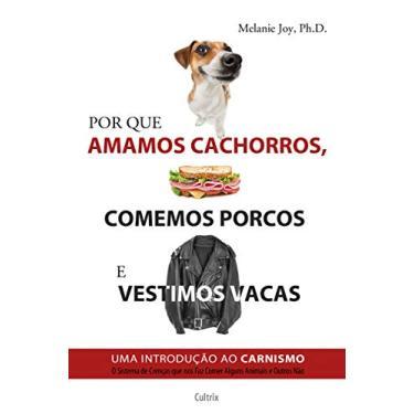 Por Que Amamos Cachorros, Comemos Porcos e Vestimos Vacas - Uma Introdução ao Carnismo - Joy, Melanie - 9788531612572