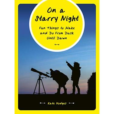 On a Starry Night: Fun Things to Make and Do From Dusk Until Dawn