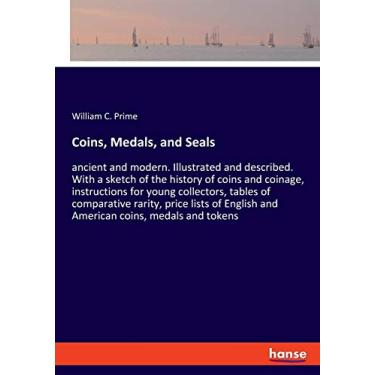 Coins, Medals, and Seals: ancient and modern. Illustrated and described. With a sketch of the history of coins and coinage, instructions for young ... English and American coins, medals and tokens