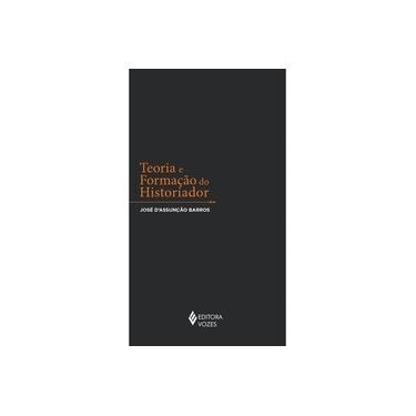Teoria e Formação do Historiador - D'assunção Barros, José - 9788532654465