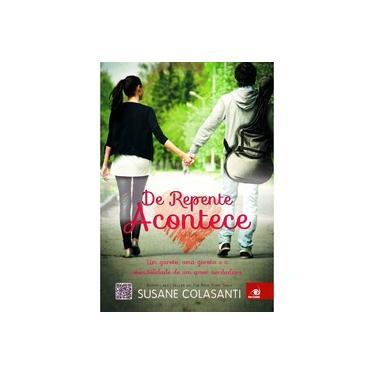 De Repente Acontece - Um Garoto, Uma Garota e A Possibilidade de Um Amor Verdadeiro - Colasanti, Susane - 9788581633183