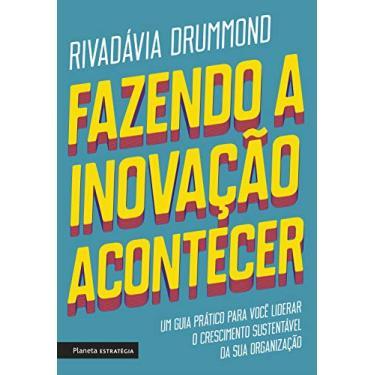 Fazendo A Inovação Acontecer - Um Guia Prático Para Você Liderar O Crescimento Sustentável De Sua Organização - Drummond,rivadávia - 9788542214017