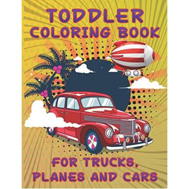 Toddler Coloring Book for Trucks, Planes and Cars: Cars, Trucks and Cars Coloring Book. Cars, Trucks and Cars Coloring Book For Kids.59 Story Paper Pages. 8.5 in x 11 in Cover.