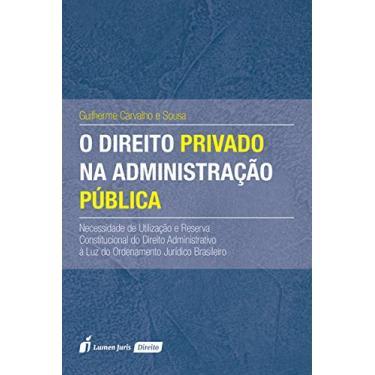 Direito Privado na Administração Pública, O - Guilherme Carvalho E Sousa - 9788584407231