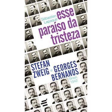 Esse Paraíso da Tristeza: Stefan Zweig e Georges Bernanos - Brasil, 1942 - Sébastien Lapaque - 9788580333381