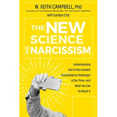 The New Science of Narcissism: Understanding One of the Greatest Psychological Challenges of Our Time?and What You Can Do About It