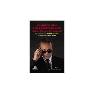 Ex-Agente Abre A Caixa-Preta da Abin (Agência Brasileira de Inteligência) - Soares, André - 9788575316436