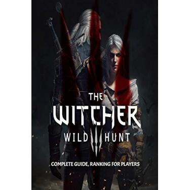 The Witcher 3: Wild Hunt: Complete Guide, Ranking For Players