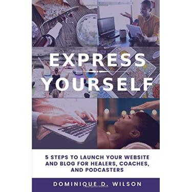 Express Yourself: 5 Steps to Launch Your Website and Blog for Healers, Coaches, and Podcasters