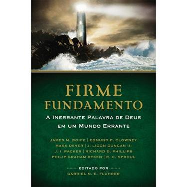 Firme Fundamento - A Inerrante Palavra de Deus Em Um Mundo Errante - Fluhrer, Gabriel N. E. - 9788563428295