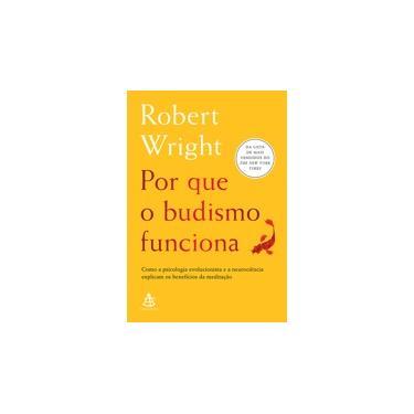 Por Que O Budismo Funciona - Como A Psicologia Evolucionista E A Neurociência Explicam Os Benefícios Da Meditação - Wright,robert - 9788543106366