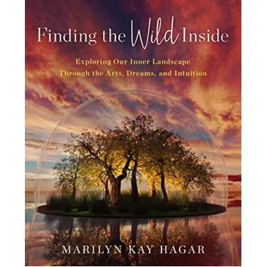Finding the Wild Inside: Exploring Our Inner Landscape Through the Arts, Dreams and Intuition