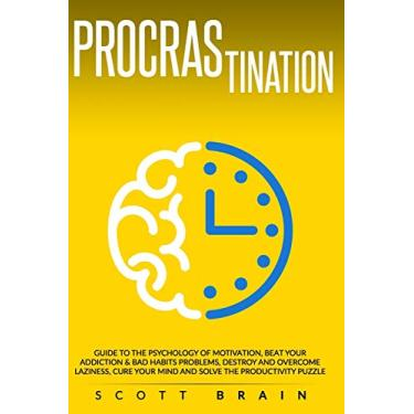 Procrastination: Guide to the Psychology of Motivation. Beat Your Addictions & Bad Habits, Destroy and Overcome Laziness, Cure Your Mind and Become Productive