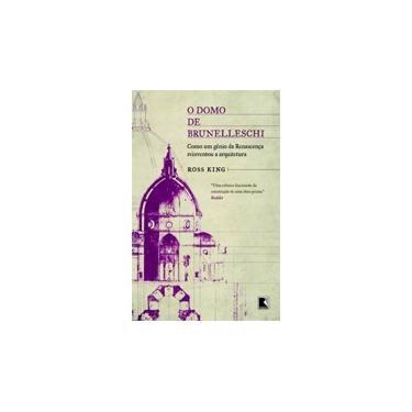 O Domo de Brunelleschi - Como Um Gênio da Renascença Reiventou A Arquitetura - King, Ross - 9788501079817