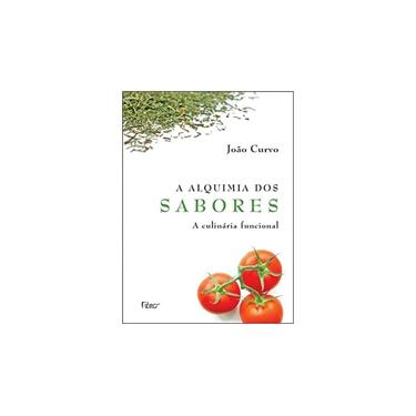 A Alquimia dos Sabores - A Culinária Funcional - Curvo, Joao - 9788532518972