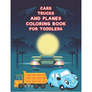 Cars, Trucks and Planes Coloring Book For Toddlers: Cars, Trucks and Cars Coloring Book. Cars, Trucks and Cars Coloring Book For Kids.59 Story Paper Pages. 8.5 in x 11 in Cover.
