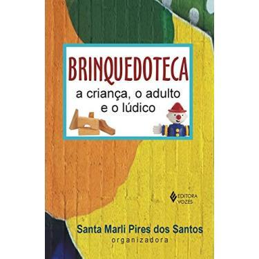 Brinquedoteca - A Criança o Adulto e o Lúdico - 6ª Ed. - Santos, Santa Marli Pires Dos - 9788532622785