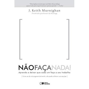 Não Faça Nada!: Aprenda a Deixar Que Cada um Faça o Seu Trabalho - J. Keith Murnighan - 9788502200661