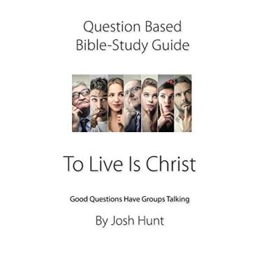 Question-Based Bible Study Guide -- To Live Is Christ: Good Questions Have Groups Talking: 125