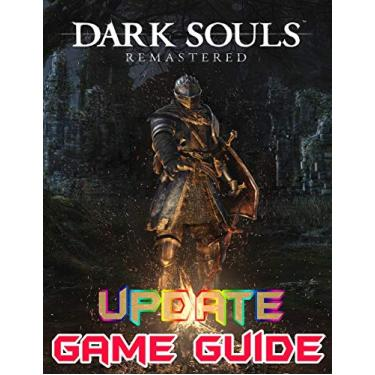 Dark Souls Remastered: Update Game Guide: The Complete Guide, Walkthrough, Tips and Hints to Become a Pro Player