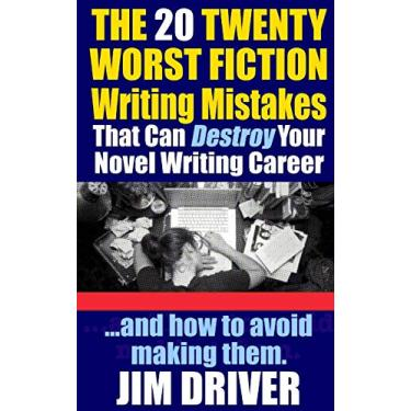 The Twenty 20 Worst Fiction Writing Mistakes That Can Destroy Your Novel Writing Career: And How To Avoid Making Them (Authorship & Writing Secrets): 6