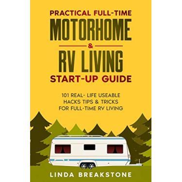Practical Full-time Motorhome & RV Living Start-Up Guide: 101 Real- Life Useable Hacks Tips & Tricks for Full-Time RV Living