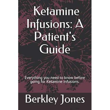 Ketamine Infusions: A Patient's Guide: Everything you need to know before going for Ketamine infusions.