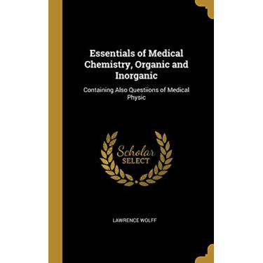 Essentials of Medical Chemistry, Organic and Inorganic: Containing Also Questiions of Medical Physic