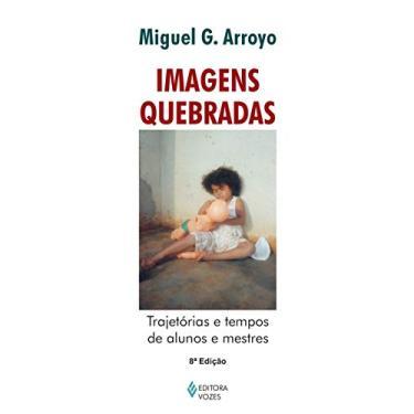 Imagens Quebradas - Trajetória e Tempos de Alunos e Mestres 3ª Edição - Arroyo, Miguel G. - 9788532630711