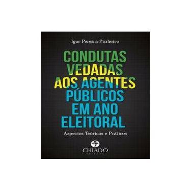 Condutas Vedadas Aos Agentes Públicos Em Ano Eleitoral: Aspectos Teóricos e Práticos - Igor Pereira Pinheiro - 9789895167913