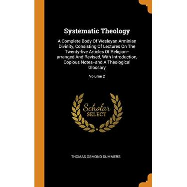 Systematic Theology: A Complete Body Of Wesleyan Arminian Divinity, Consisting Of Lectures On The Twenty-five Articles Of Religion--arranged And ... Notes--and A Theological Glossary; Volume 2